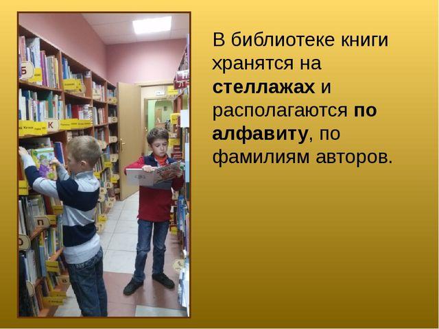 В библиотеке книги хранятся на стеллажах и располагаются по алфавиту, по фами...