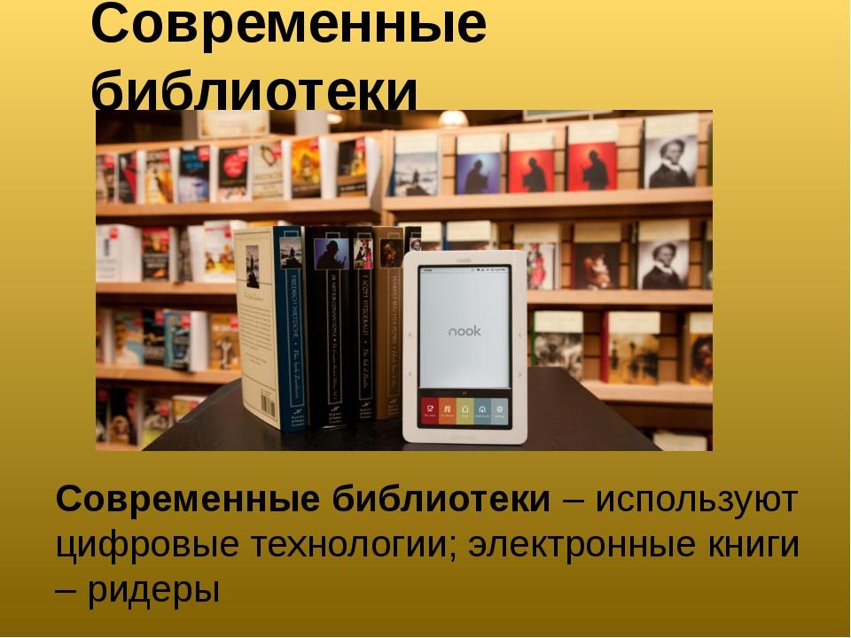 Современные библиотеки Современные библиотеки – используют цифровые технологи...