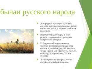 Обычаи русского народа В народной традиции праздник связан с завершением поле