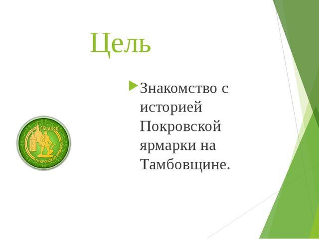 Цель Знакомство с историей Покровской ярмарки на Тамбовщине.