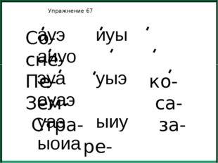 Упражнение 67 Со- сне- Пе- ко- Зем- са- Стра- за- ре- ауэ иуы аиуо эуа уыэ о