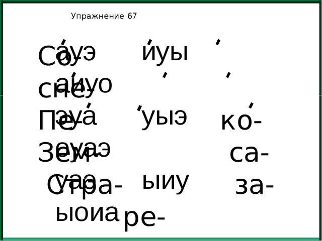 Упражнение 67 Со- сне- Пе- ко- Зем- са- Стра- за- ре- ауэ иуы аиуо эуа уыэ о...