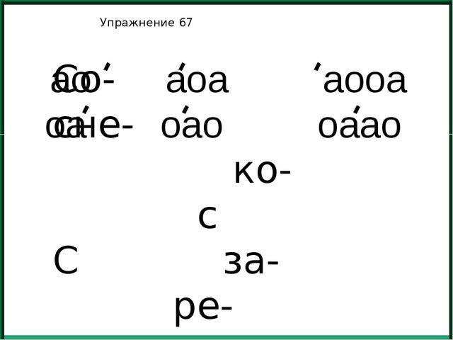 Упражнение 67 Со- сне- ко- с С за- ре- ао аоа аооа оа оао оаао