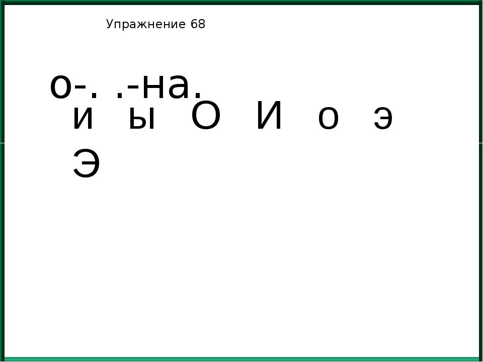 Упражнение 68 о-. .-на. и ы О И о э Э