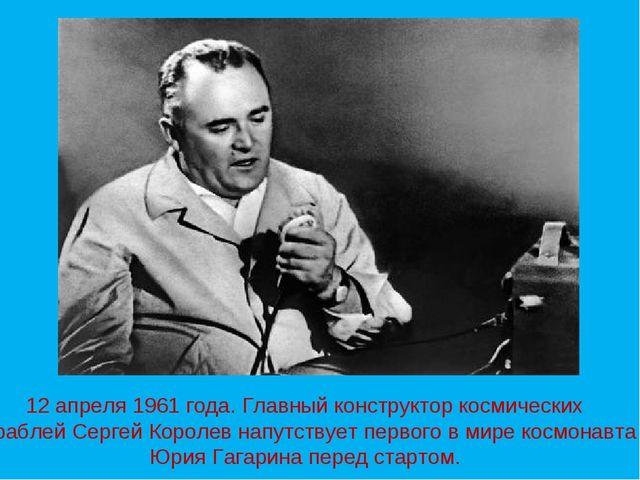 12 апреля 1961 года. Главный конструктор космических кораблей Сергей Королев...