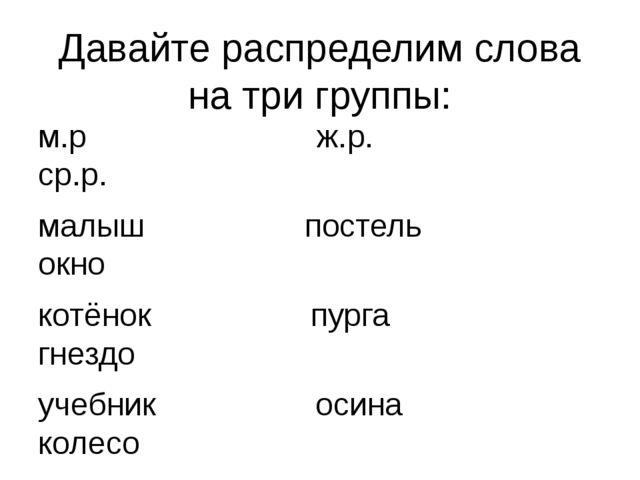 Давайте распределим слова на три группы: м.р ж.р. ср.р. малыш постель окно ко...