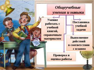 Общеучебные умения и навыки Постановка учебной задачи Выполнение действий в с