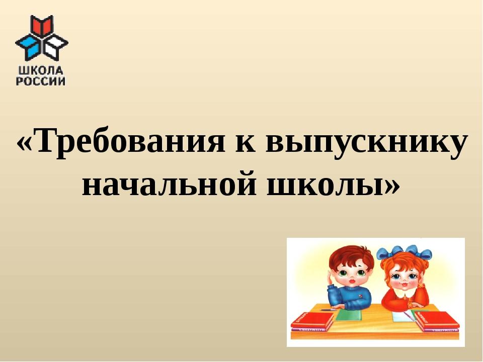 «Требования к выпускнику начальной школы»