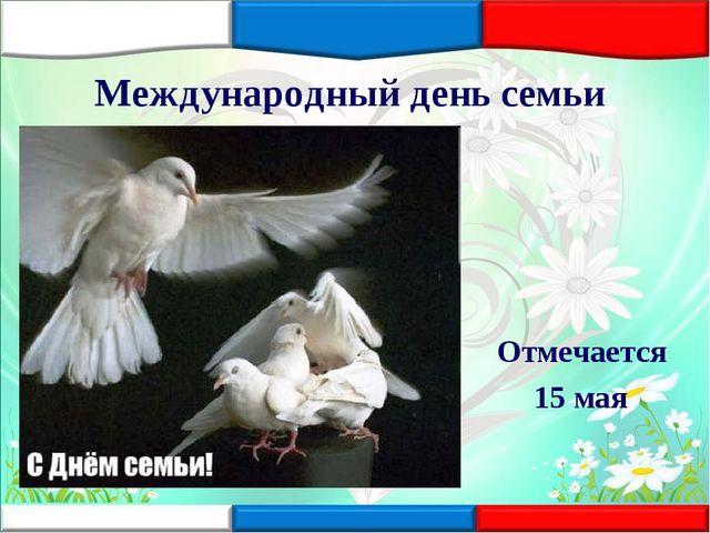 Международный день семьи Отмечается 15 мая