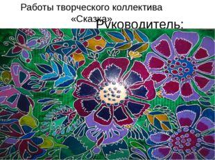 Работы творческого коллектива «Сказка» Руководитель: Ткаченко С.Н.