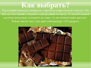 Как выбрать? Настоящий шоколад ломается с треском и при этом не тянется. На в