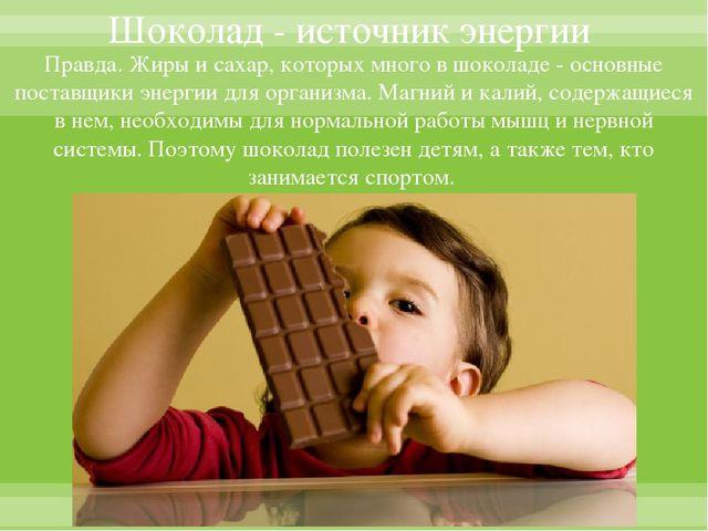 Шоколад - источник энергии Правда. Жиры и сахар, которых много в шоколаде - о...