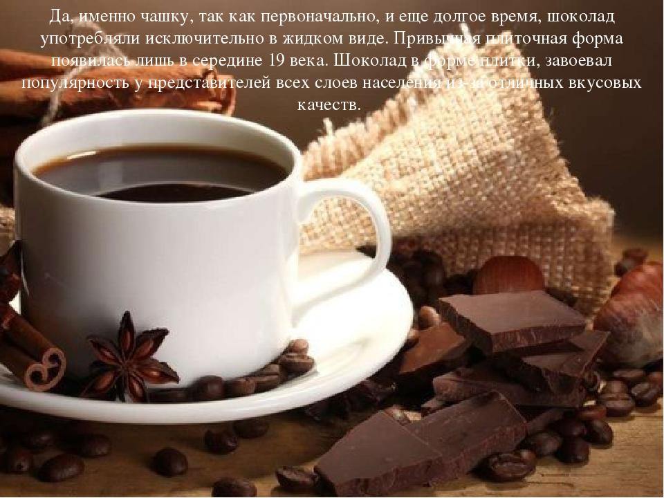 Да, именно чашку, так как первоначально, и еще долгое время, шоколад употребл...