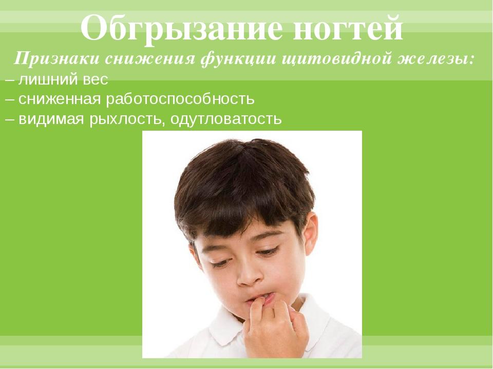 Обгрызание ногтей Признаки снижения функции щитовидной железы: – лишний вес –...