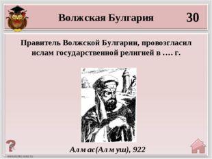 30 Алмас(Алмуш), 922 Волжская Булгария Правитель Волжской Булгарии, провозгла
