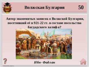 50 Ибн- Фадлан Автор знаменитых записок о Волжской Булгарии, посетивший её в