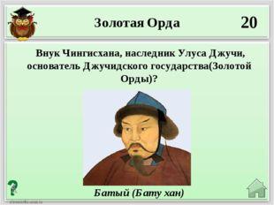 20 Батый (Бату хан) Внук Чингисхана, наследник Улуса Джучи, основатель Джучид