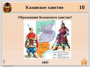 Казанское ханство 10 1445 Образование Казанского ханства?
