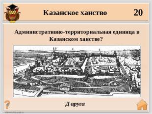 20 Даруга Административно-территориальная единица в Казанском ханстве? Казанс