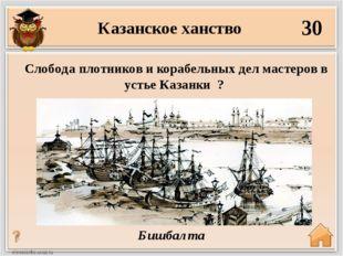 30 Бишбалта Слобода плотников и корабельных дел мастеров в устье Казанки ? Ка
