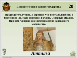 20 Аттила Предводитель гуннов. В середине V в. возглавил походы в Восточную Р