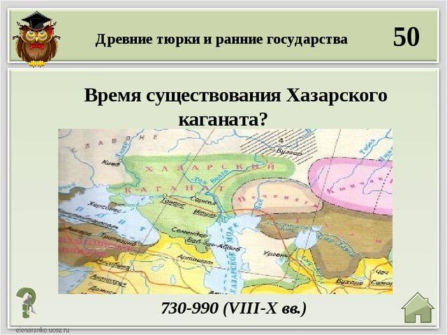 50 730-990 (VIII-X вв.) Время существования Хазарского каганата? Древние тюрк...