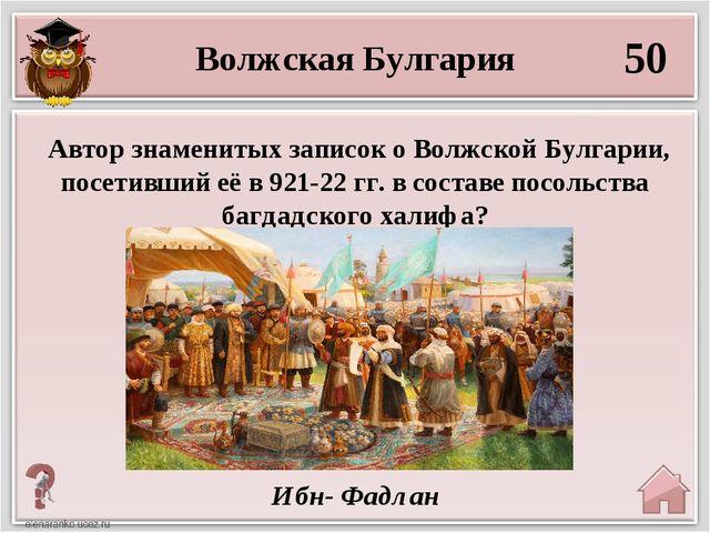 50 Ибн- Фадлан Автор знаменитых записок о Волжской Булгарии, посетивший её в...