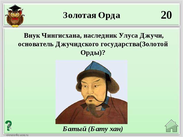 20 Батый (Бату хан) Внук Чингисхана, наследник Улуса Джучи, основатель Джучид...
