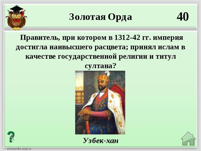 40 Узбек-хан Правитель, при котором в 1312-42 гг. империя достигла наивысшего...
