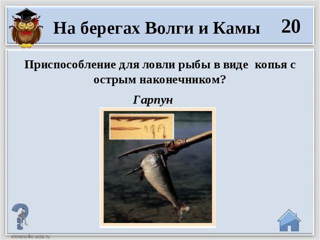 Гарпун 20 На берегах Волги и Камы Приспособление для ловли рыбы в виде копья...