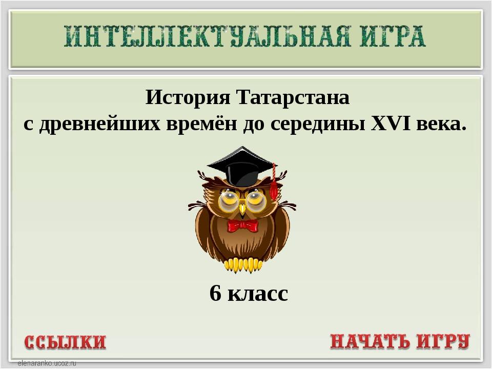 История Татарстана с древнейших времён до середины XVI века. 6 класс