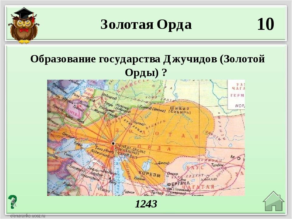 Золотая Орда 10 1243 Образование государства Джучидов (Золотой Орды) ?