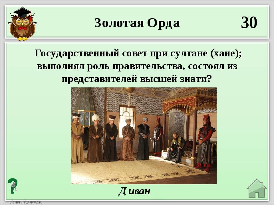 30 Диван Государственный совет при султане (хане); выполнял роль правительств...