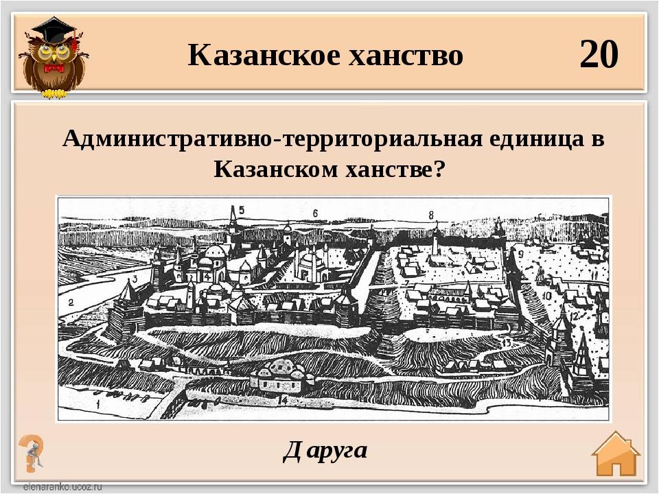 20 Даруга Административно-территориальная единица в Казанском ханстве? Казанс...