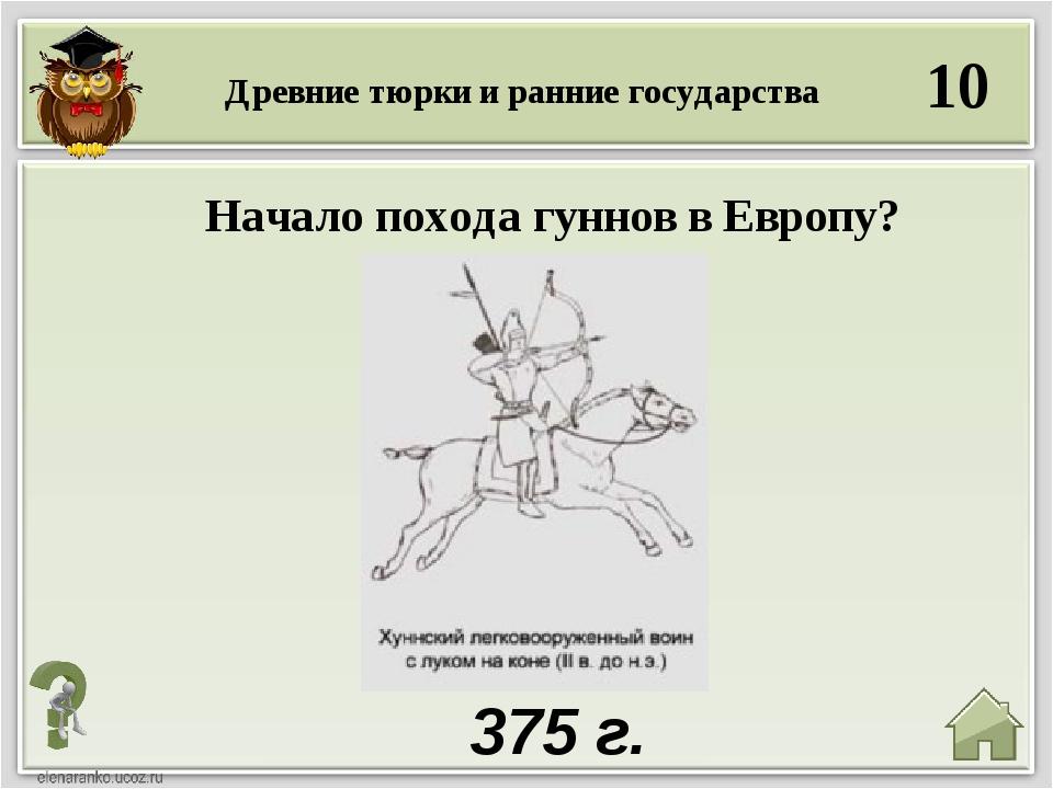 10 375 г. Древние тюрки и ранние государства Начало похода гуннов в Европу?