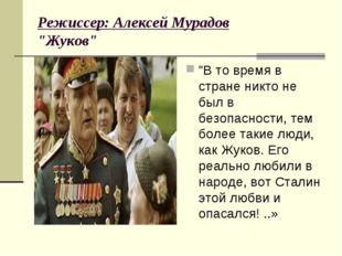 """Режиссер: Алексей Мурадов """"Жуков"""" """"В то время в стране никто не был в безопа"""