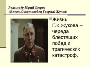 Режиссёр Юрий Озеров «Великий полководец Георгий Жуков» Жизнь Г.К.Жукова --