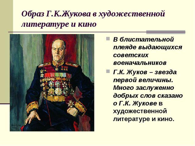 Образ Г.К.Жукова в художественной литературе и кино В блистательной плеяде вы...