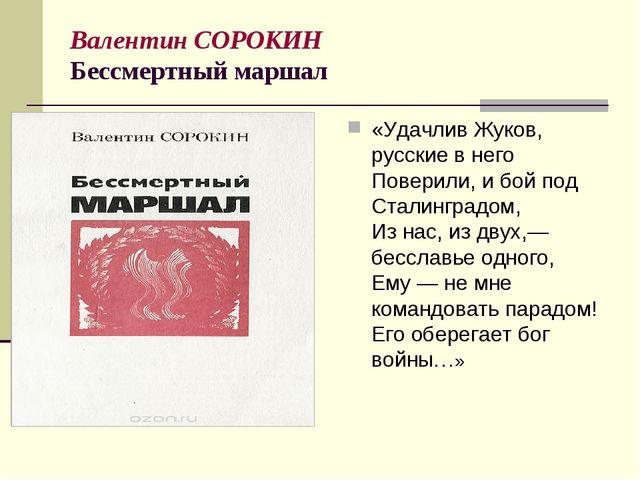 Валентин СОРОКИН Бессмертный маршал «Удачлив Жуков, русские в него Поверили,...