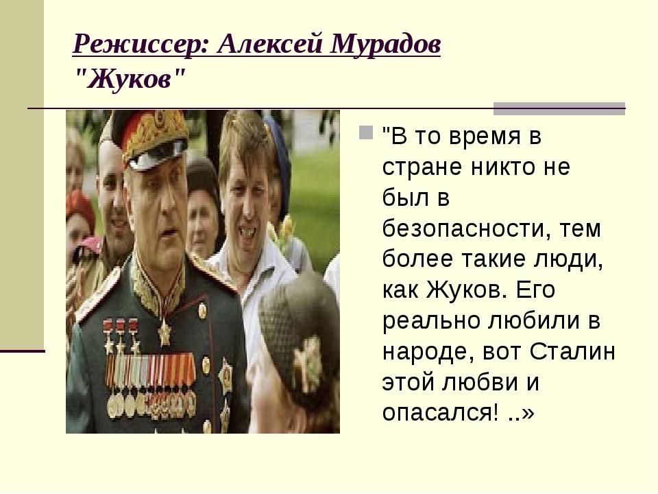"""Режиссер: Алексей Мурадов """"Жуков"""" """"В то время в стране никто не был в безопа..."""