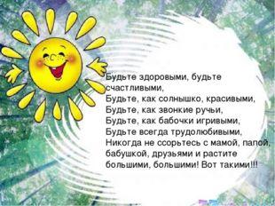 Будьте здоровыми, будьте счастливыми, Будьте, как солнышко, красивыми, Будьте