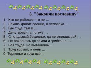 """5. """"Закончи пословицу"""" 1. Кто не работает, то не … 2. Землю красит солнц"""