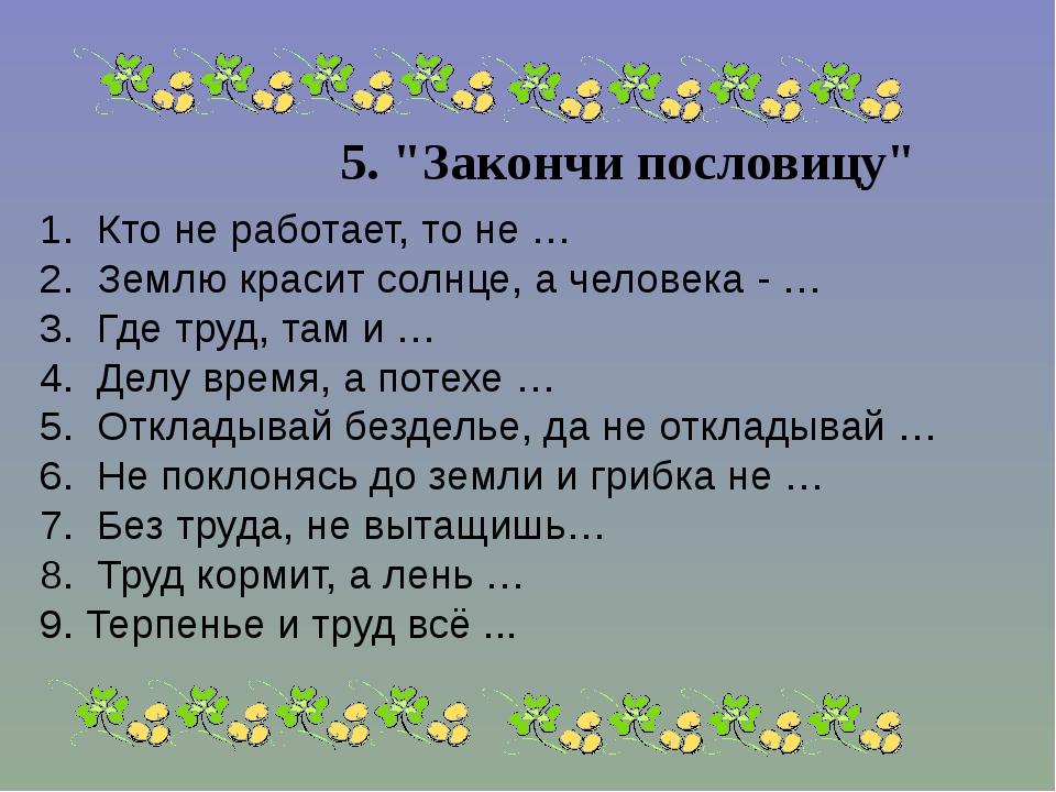 """5. """"Закончи пословицу"""" 1. Кто не работает, то не … 2. Землю красит солнц..."""