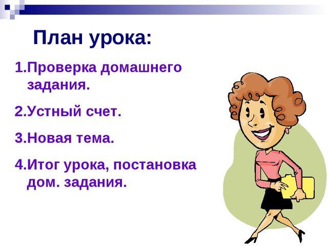 План урока: Проверка домашнего задания. Устный счет. Новая тема. Итог урока,...