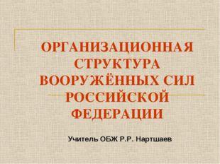 ОРГАНИЗАЦИОННАЯ СТРУКТУРА ВООРУЖЁННЫХ СИЛ РОССИЙСКОЙ ФЕДЕРАЦИИ Учитель ОБЖ Р.