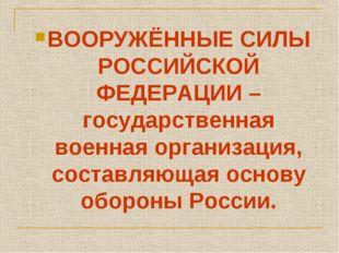 ВООРУЖЁННЫЕ СИЛЫ РОССИЙСКОЙ ФЕДЕРАЦИИ – государственная военная организация,