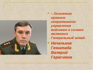 – Основным органом оперативного управления войсками и силами является Генерал