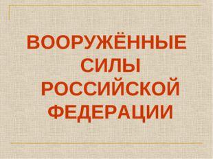 ВООРУЖЁННЫЕ СИЛЫ РОССИЙСКОЙ ФЕДЕРАЦИИ