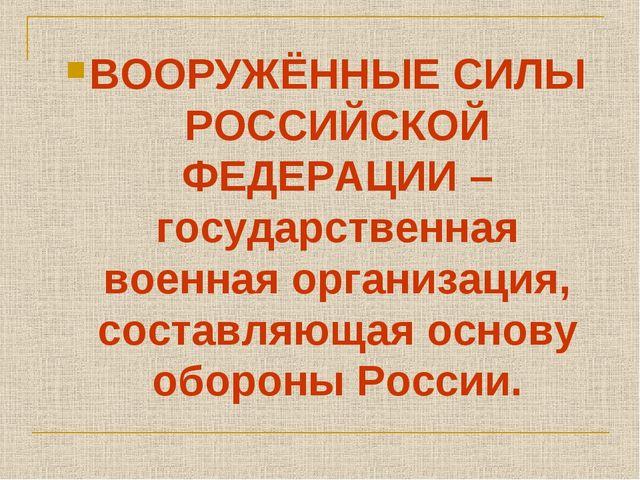 ВООРУЖЁННЫЕ СИЛЫ РОССИЙСКОЙ ФЕДЕРАЦИИ – государственная военная организация,...