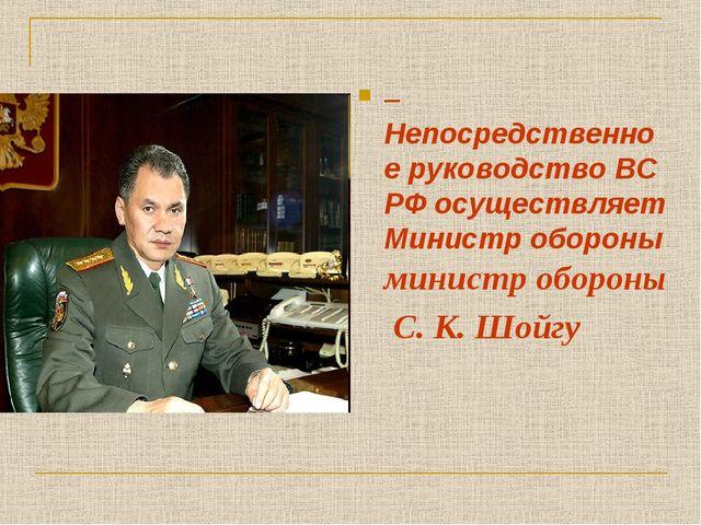 – Непосредственное руководство ВС РФ осуществляет Министр обороны министр обо...